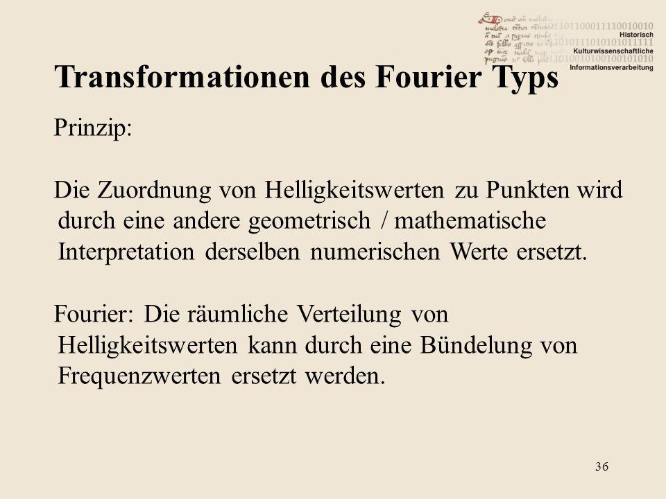 Transformationen des Fourier Typs 36 Prinzip: Die Zuordnung von Helligkeitswerten zu Punkten wird durch eine andere geometrisch / mathematische Interpretation derselben numerischen Werte ersetzt.