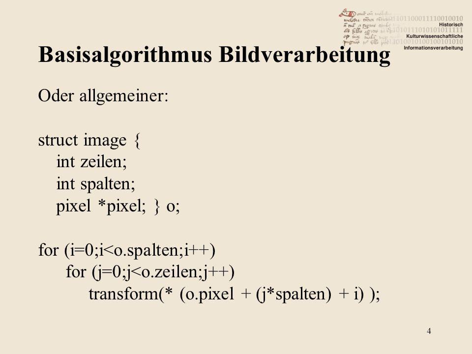 Basisalgorithmus Bildverarbeitung 4 Oder allgemeiner: struct image { int zeilen; int spalten; pixel *pixel; } o; for (i=0;i<o.spalten;i++) for (j=0;j<o.zeilen;j++) transform(* (o.pixel + (j*spalten) + i) );