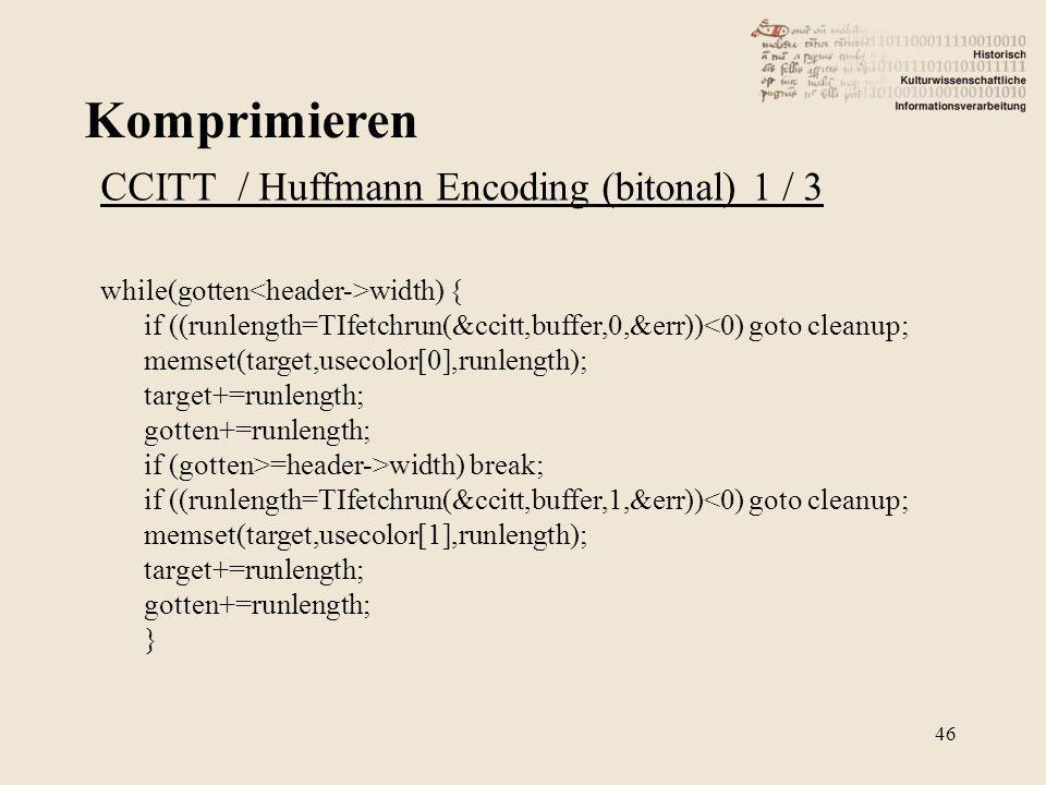 Komprimieren 46 CCITT / Huffmann Encoding (bitonal) 1 / 3 while(gotten width) { if ((runlength=TIfetchrun(&ccitt,buffer,0,&err))<0) goto cleanup; memset(target,usecolor[0],runlength); target+=runlength; gotten+=runlength; if (gotten>=header->width) break; if ((runlength=TIfetchrun(&ccitt,buffer,1,&err))<0) goto cleanup; memset(target,usecolor[1],runlength); target+=runlength; gotten+=runlength; }