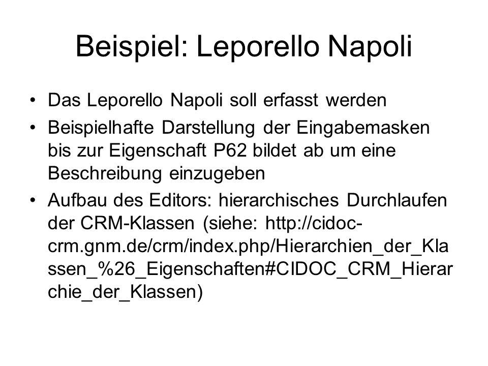 Beispiel: Leporello Napoli Das Leporello Napoli soll erfasst werden Beispielhafte Darstellung der Eingabemasken bis zur Eigenschaft P62 bildet ab um eine Beschreibung einzugeben Aufbau des Editors: hierarchisches Durchlaufen der CRM-Klassen (siehe: http://cidoc- crm.gnm.de/crm/index.php/Hierarchien_der_Kla ssen_%26_Eigenschaften#CIDOC_CRM_Hierar chie_der_Klassen)