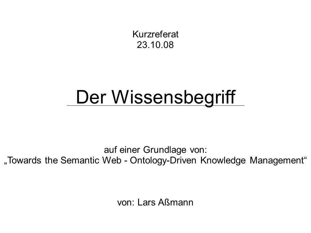Kurzreferat 23.10.08 Der Wissensbegriff auf einer Grundlage von: Towards the Semantic Web - Ontology-Driven Knowledge Management von: Lars Aßmann