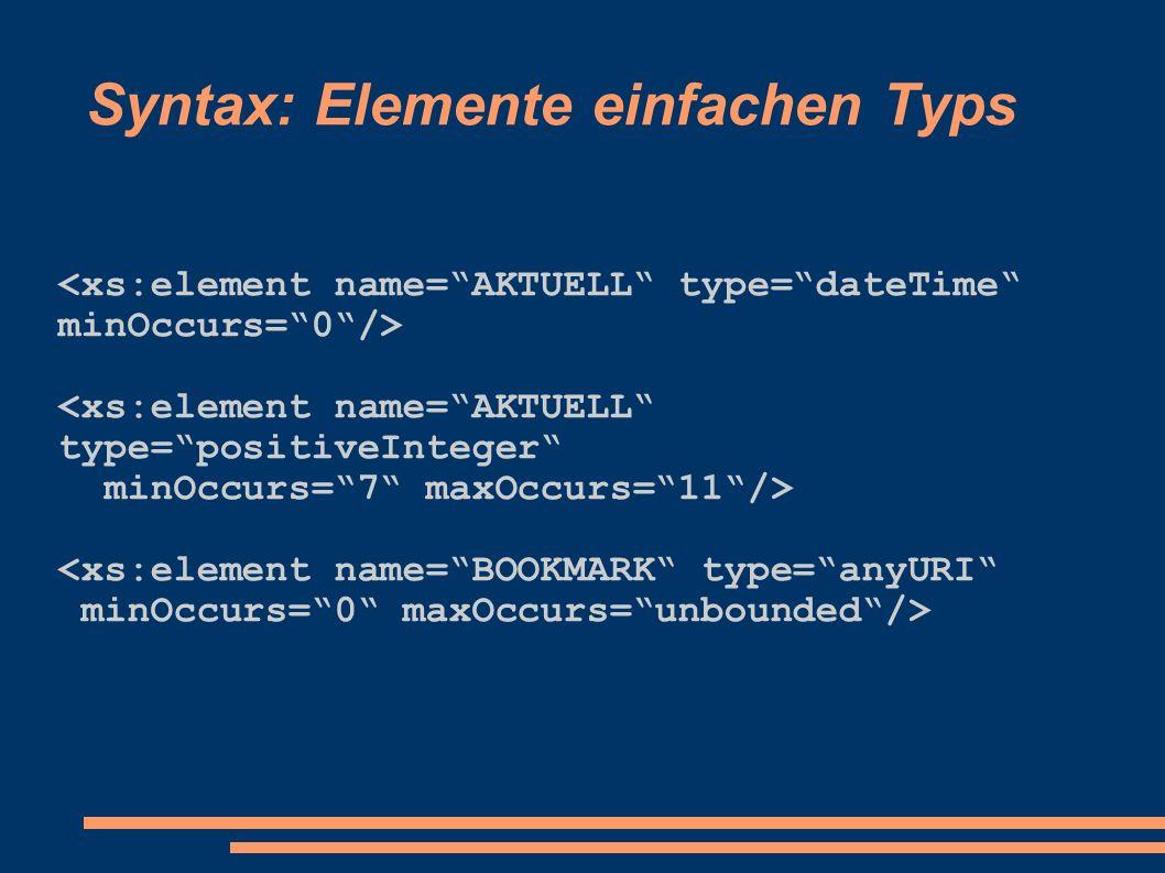 Syntax: Elemente einfachen Typs <xs:element name=AKTUELL type=positiveInteger minOccurs=7 maxOccurs=11/> <xs:element name=BOOKMARK type=anyURI minOccurs=0 maxOccurs=unbounded/>