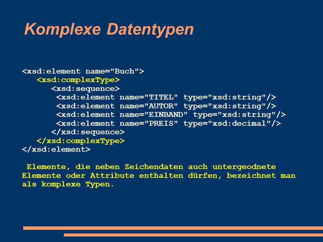 Komplexe Datentypen Elemente, die neben Zeichendaten auch untergeodnete Elemente oder Attribute enthalten dürfen, bezeichnet man als komplexe Typen.