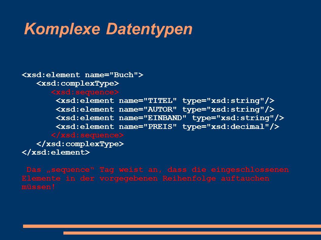 Komplexe Datentypen Das sequence Tag weist an, dass die eingeschlossenen Elemente in der vorgegebenen Reihenfolge auftauchen müssen!