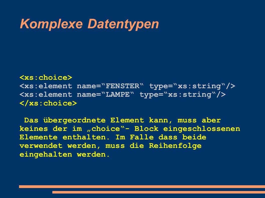 Komplexe Datentypen Das übergeordnete Element kann, muss aber keines der im choice- Block eingeschlossenen Elemente enthalten. Im Falle dass beide ver