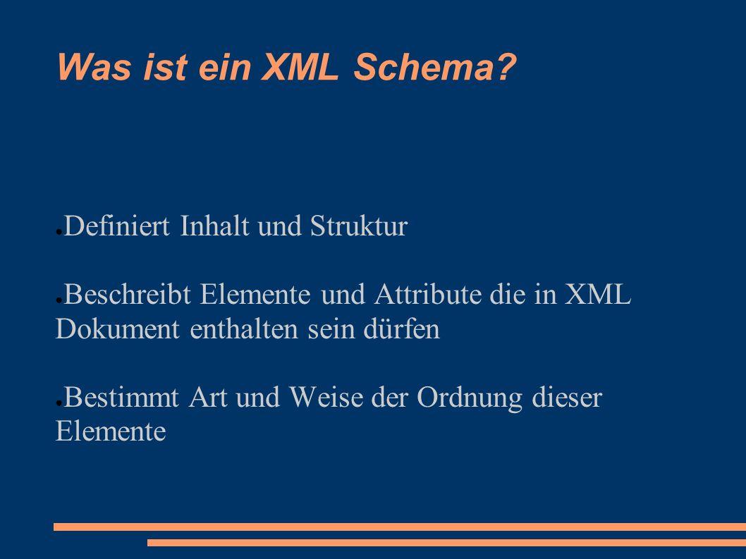 Was ist ein XML Schema? Definiert Inhalt und Struktur Beschreibt Elemente und Attribute die in XML Dokument enthalten sein dürfen Bestimmt Art und Wei
