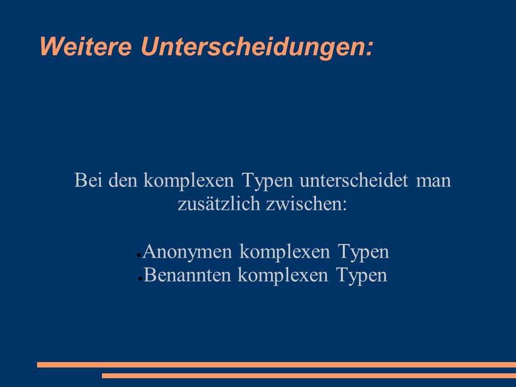 Weitere Unterscheidungen: Bei den komplexen Typen unterscheidet man zusätzlich zwischen: Anonymen komplexen Typen Benannten komplexen Typen