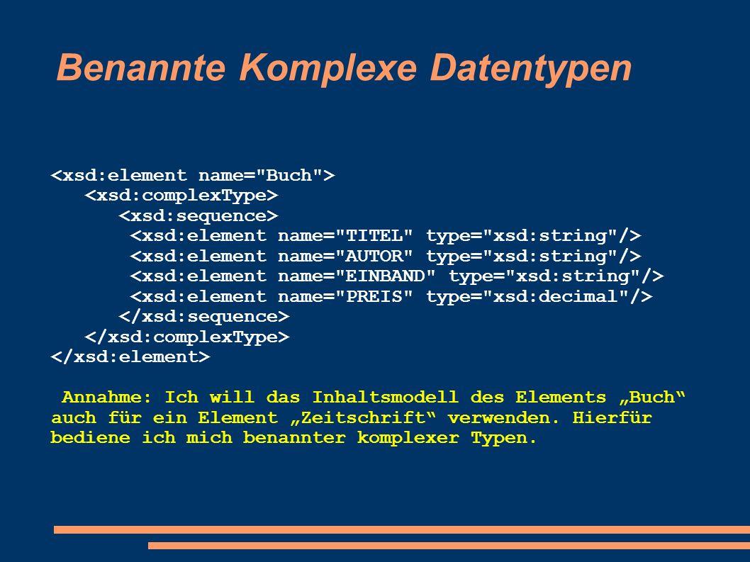 Benannte Komplexe Datentypen Annahme: Ich will das Inhaltsmodell des Elements Buch auch für ein Element Zeitschrift verwenden. Hierfür bediene ich mic