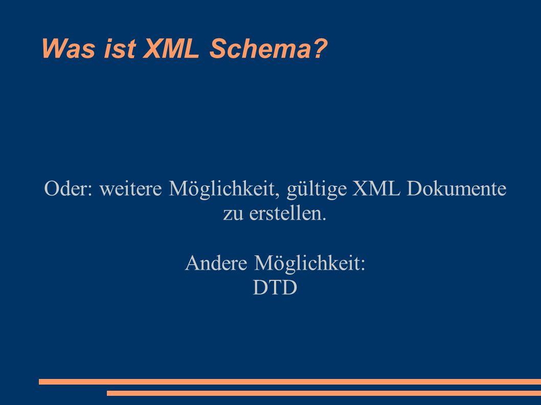 Was ist XML Schema? Oder: weitere Möglichkeit, gültige XML Dokumente zu erstellen. Andere Möglichkeit: DTD