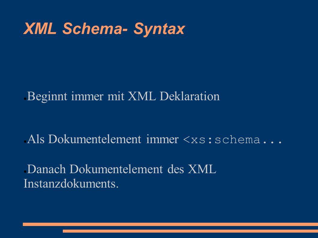 XML Schema- Syntax Beginnt immer mit XML Deklaration Als Dokumentelement immer <xs:schema... Danach Dokumentelement des XML Instanzdokuments.