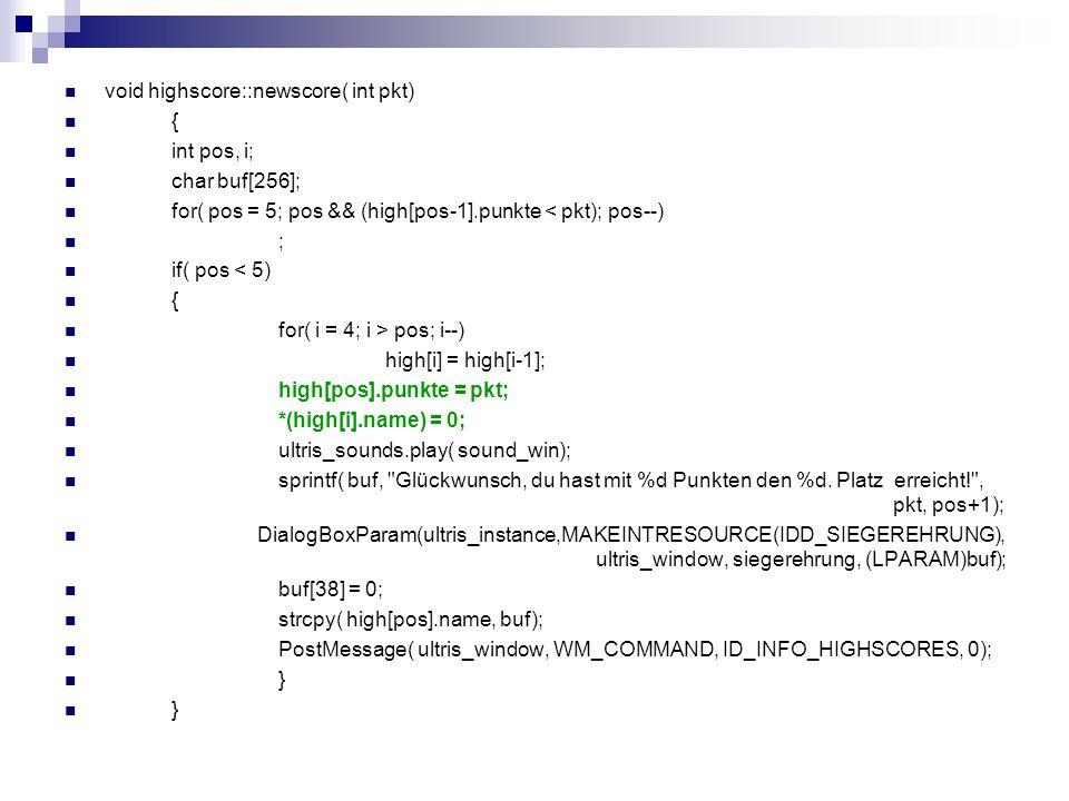 void highscore::newscore( int pkt) { int pos, i; char buf[256]; for( pos = 5; pos && (high[pos-1].punkte < pkt); pos--) ; if( pos < 5) { for( i = 4; i > pos; i--) high[i] = high[i-1]; high[pos].punkte = pkt; *(high[i].name) = 0; ultris_sounds.play( sound_win); sprintf( buf, Glückwunsch, du hast mit %d Punkten den %d.