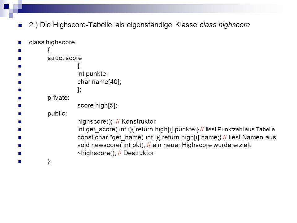 Konstruktor highscore::highscore() { int i; FILE *pf; for( i = 0; i < 5; i++) { high[i].punkte = 0; *(high[i].name) = 0; } pf = fopen( ul_high.dat , r ); if( !pf) return; for( i = 0; i < 5; i++) { fscanf( pf, %d, , &high[i].punkte); fgets( high[i].name, 40, pf); high[i].name[ strlen(high[i].name)-1] = 0; } fclose( pf); }