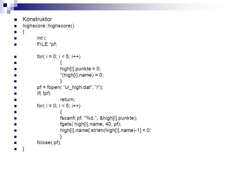 Destruktor highscore::~highscore() { int i; FILE *pf; pf = fopen( ul_high.dat , w ); for( i = 0; i < 5; i++) fprintf( pf, %d,%s\n , high[i].punkte, high[i].name); fclose( pf); }
