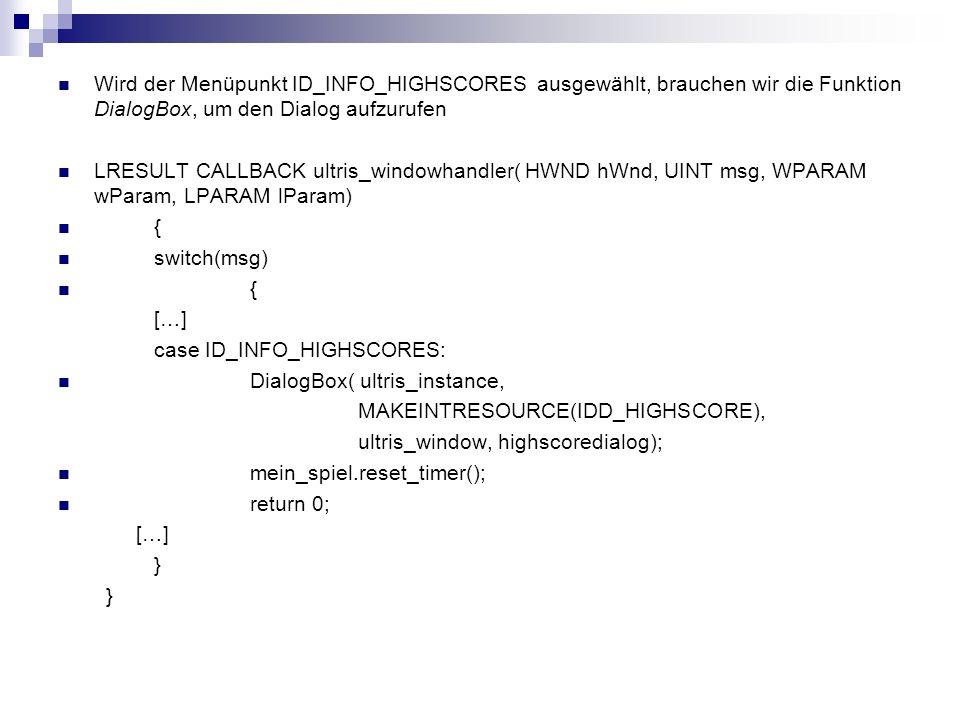 Wird der Menüpunkt ID_INFO_HIGHSCORES ausgewählt, brauchen wir die Funktion DialogBox, um den Dialog aufzurufen LRESULT CALLBACK ultris_windowhandler( HWND hWnd, UINT msg, WPARAM wParam, LPARAM lParam) { switch(msg) { […] case ID_INFO_HIGHSCORES: DialogBox( ultris_instance, MAKEINTRESOURCE(IDD_HIGHSCORE), ultris_window, highscoredialog); mein_spiel.reset_timer(); return 0; […] }