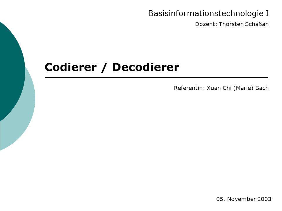 Basisinformationstechnologie I Dozent: Thorsten Schaßan Codierer / Decodierer Referentin: Xuan Chi (Marie) Bach 05. November 2003