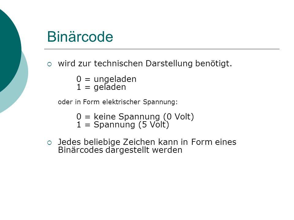 Binärcode wird zur technischen Darstellung benötigt. 0 = ungeladen 1 = geladen oder in Form elektrischer Spannung: 0 = keine Spannung (0 Volt) 1 = Spa