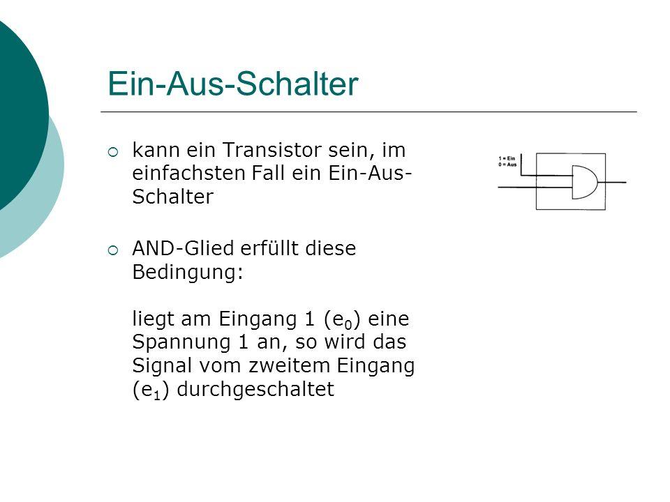 Ein-Aus-Schalter kann ein Transistor sein, im einfachsten Fall ein Ein-Aus- Schalter AND-Glied erfüllt diese Bedingung: liegt am Eingang 1 (e 0 ) eine