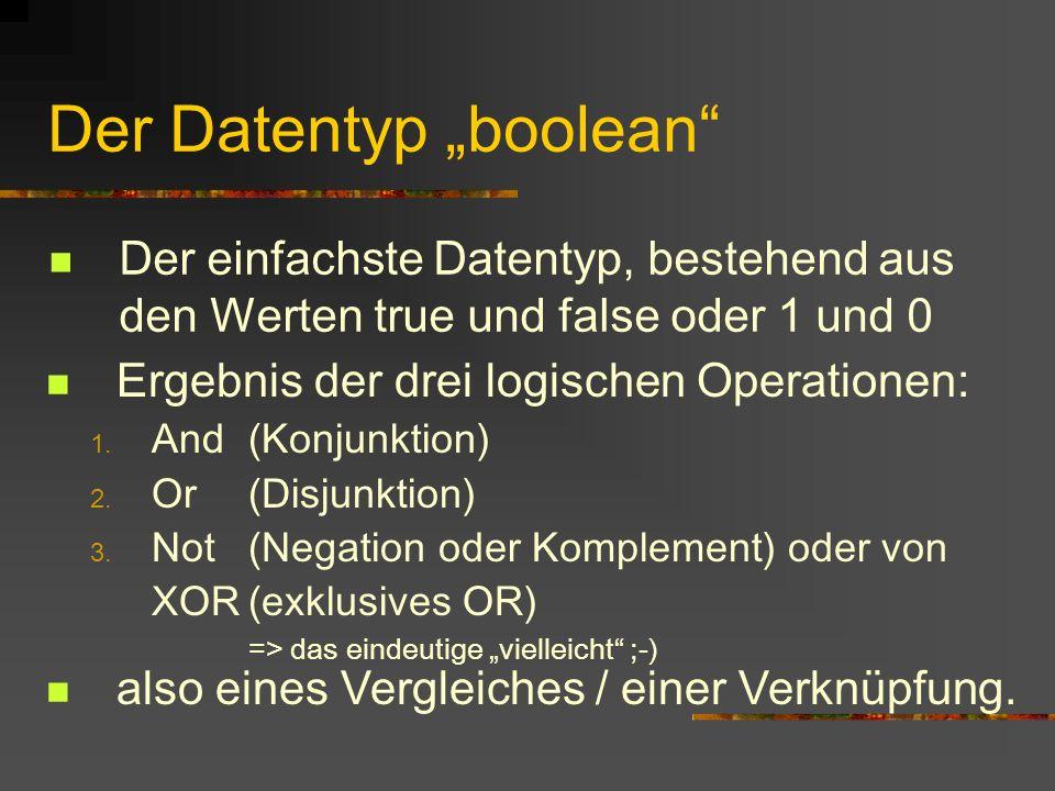 Der Datentyp boolean Der einfachste Datentyp, bestehend aus den Werten true und false oder 1 und 0 Ergebnis der drei logischen Operationen: 1. And (Ko