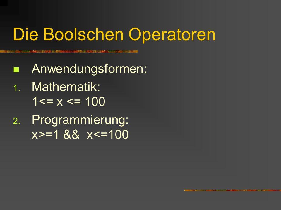 Die Boolschen Operatoren Anwendungsformen: 1. Mathematik: 1<= x <= 100 2. Programmierung: x>=1 && x<=100