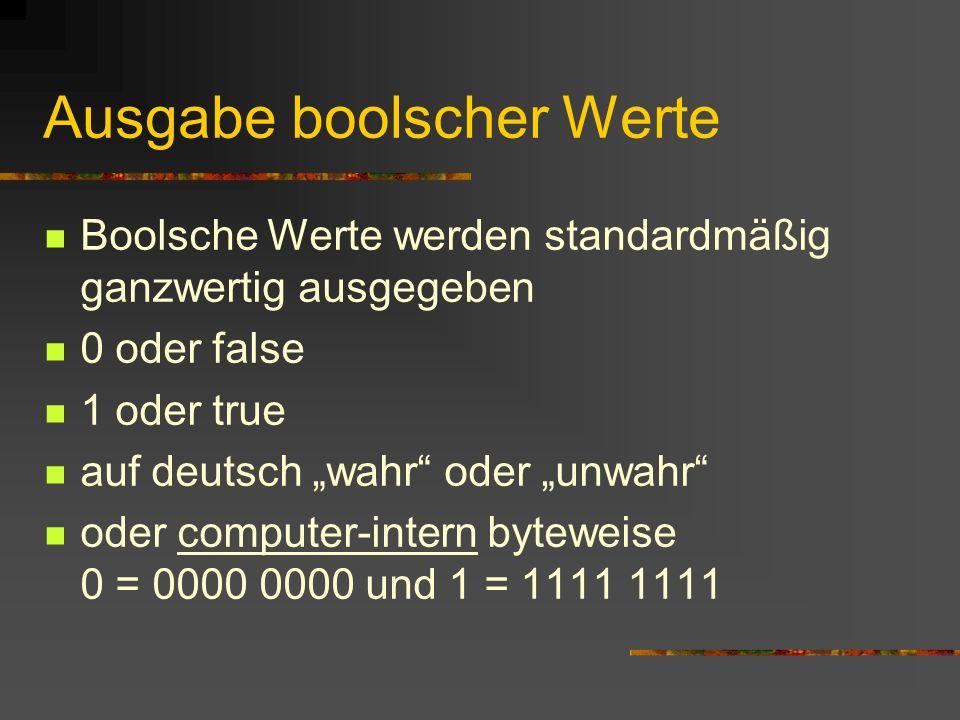 Ausgabe boolscher Werte Boolsche Werte werden standardmäßig ganzwertig ausgegeben 0 oder false 1 oder true auf deutsch wahr oder unwahr oder computer-
