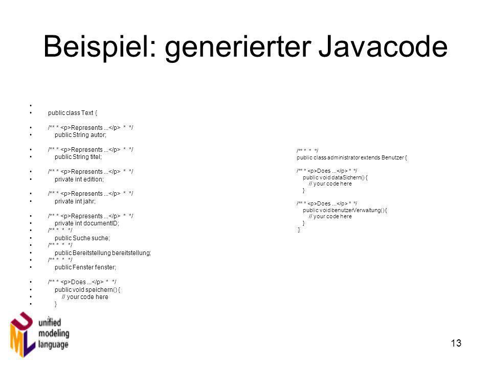 13 Beispiel: generierter Javacode public class Text { /** * Represents... * */ public String autor; /** * Represents... * */ public String titel; /**