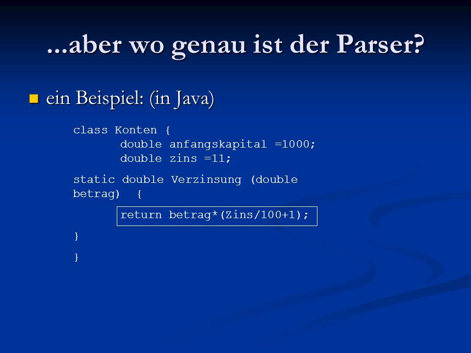 ...aber wo genau ist der Parser? ein Beispiel: (in Java) ein Beispiel: (in Java) class Konten { double anfangskapital =1000; double zins =11; static d