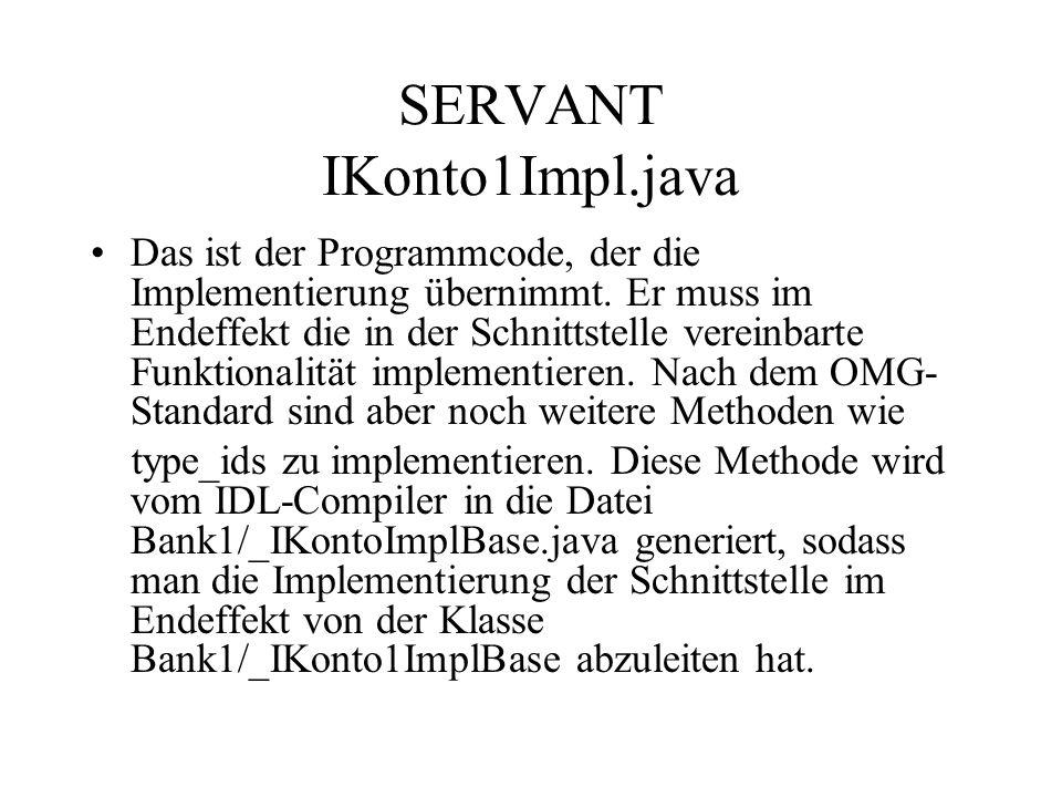 Der Server ServerSun.java Der Server muß eine Intanz des Servants ablegen: IKonto1Impl konto = new IKontoImpl (); Daneben muß diese Implementierung publiziert werden.