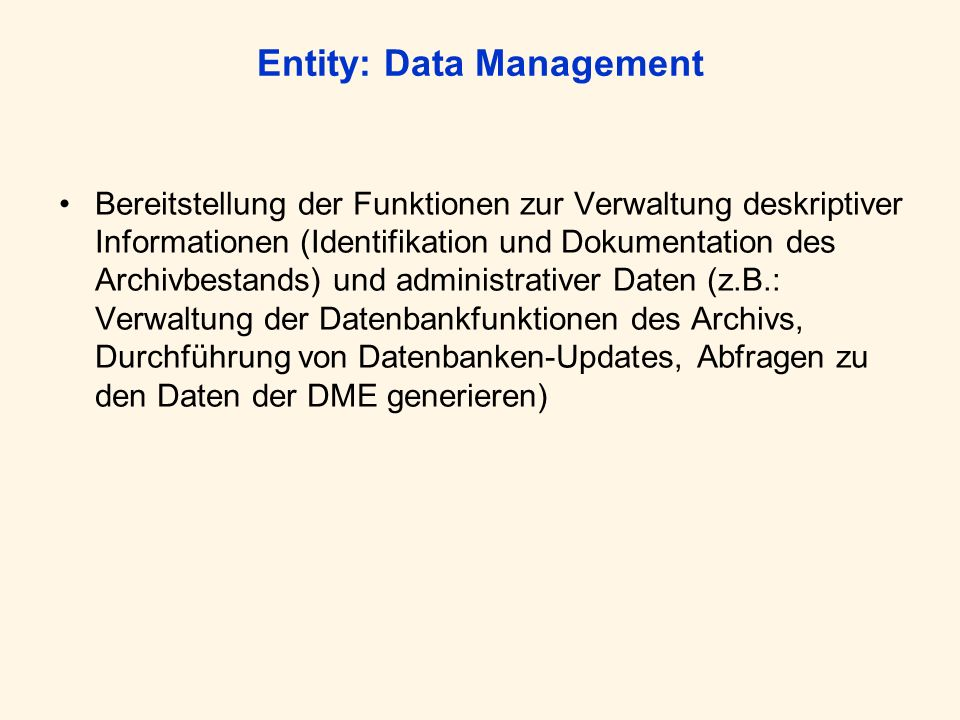 Entity: Administration Bereitstellung der übergeordnete Funktionen und Services des Archivsystems Z.B.: Pflege des Archivierungsstandards, Kundenbetreuung, Konfigurationsmanagement der Hard- und Software, Lieferverträge bearbeiten