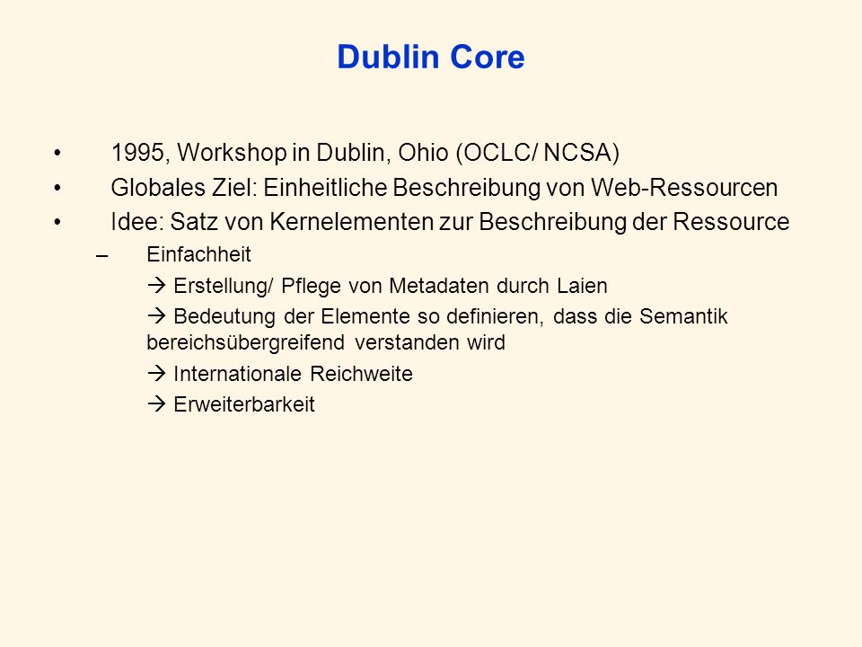 Dublin Core 1995, Workshop in Dublin, Ohio (OCLC/ NCSA) Globales Ziel: Einheitliche Beschreibung von Web-Ressourcen Idee: Satz von Kernelementen zur Beschreibung der Ressource –Einfachheit Erstellung/ Pflege von Metadaten durch Laien Bedeutung der Elemente so definieren, dass die Semantik bereichsübergreifend verstanden wird Internationale Reichweite Erweiterbarkeit