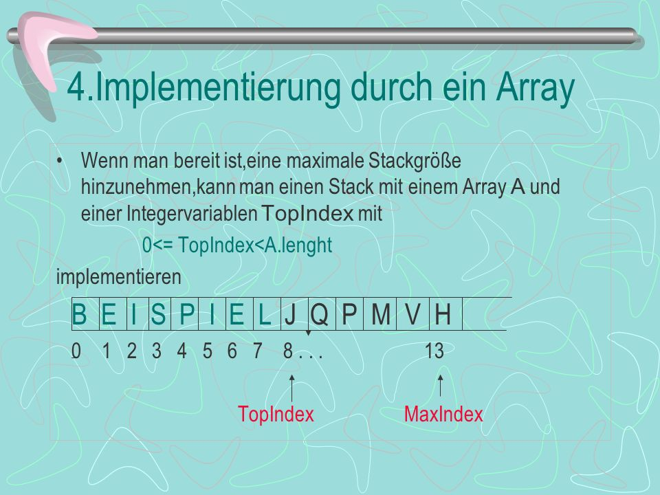 4.Implementierung durch ein Array Wenn man bereit ist,eine maximale Stackgröße hinzunehmen,kann man einen Stack mit einem Array A und einer Integervariablen TopIndex mit 0<= TopIndex<A.lenght implementieren B E I S P I E L J Q P M V H 0 1 2 3 4 5 6 7 8...