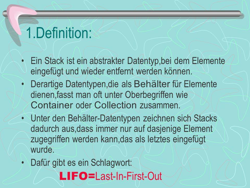 1.Definition: Ein Stack ist ein abstrakter Datentyp,bei dem Elemente eingefügt und wieder entfernt werden können.