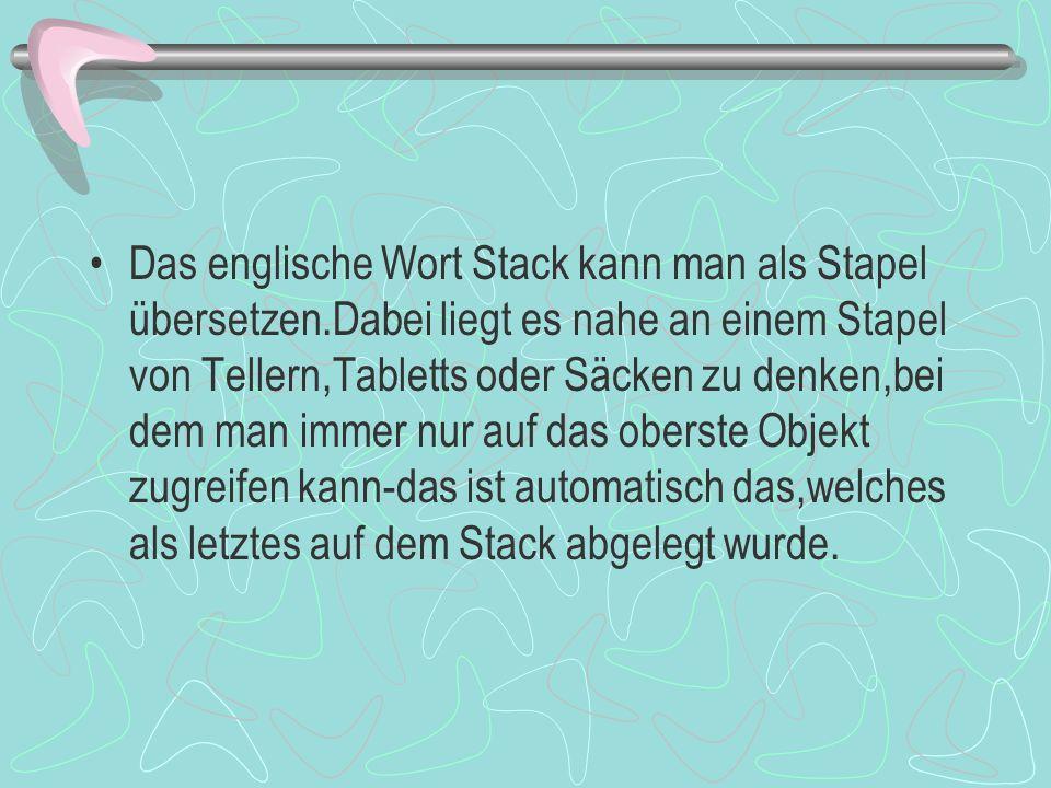 Das englische Wort Stack kann man als Stapel übersetzen.Dabei liegt es nahe an einem Stapel von Tellern,Tabletts oder Säcken zu denken,bei dem man immer nur auf das oberste Objekt zugreifen kann-das ist automatisch das,welches als letztes auf dem Stack abgelegt wurde.