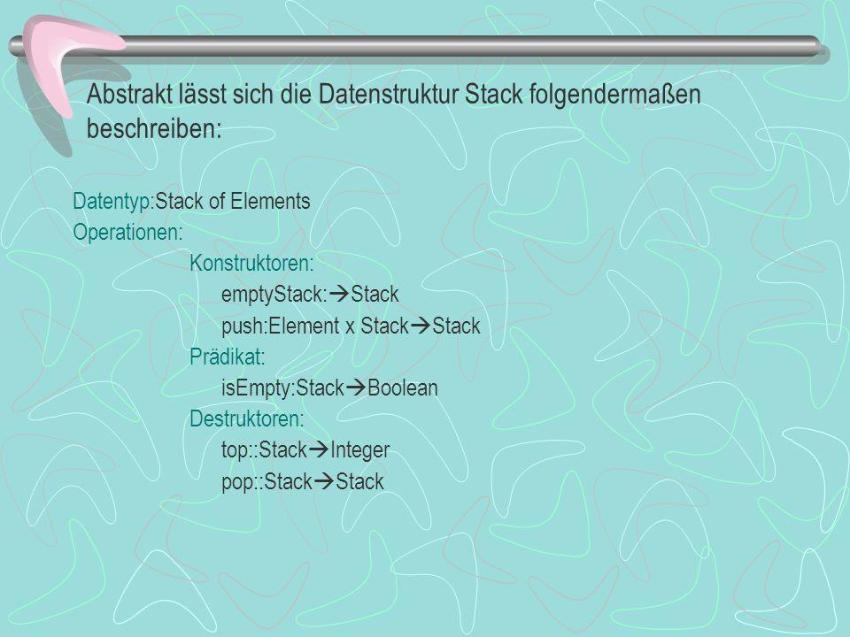 Abstrakt lässt sich die Datenstruktur Stack folgendermaßen beschreiben: Datentyp:Stack of Elements Operationen: Konstruktoren: emptyStack: Stack push:Element x Stack Stack Prädikat: isEmpty:Stack Boolean Destruktoren: top::Stack Integer pop::Stack Stack