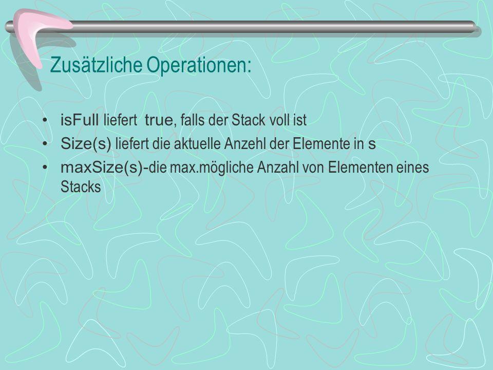 Zusätzliche Operationen: isFull liefert true, falls der Stack voll ist Size(s) liefert die aktuelle Anzehl der Elemente in s maxSize(s)- die max.mögliche Anzahl von Elementen eines Stacks