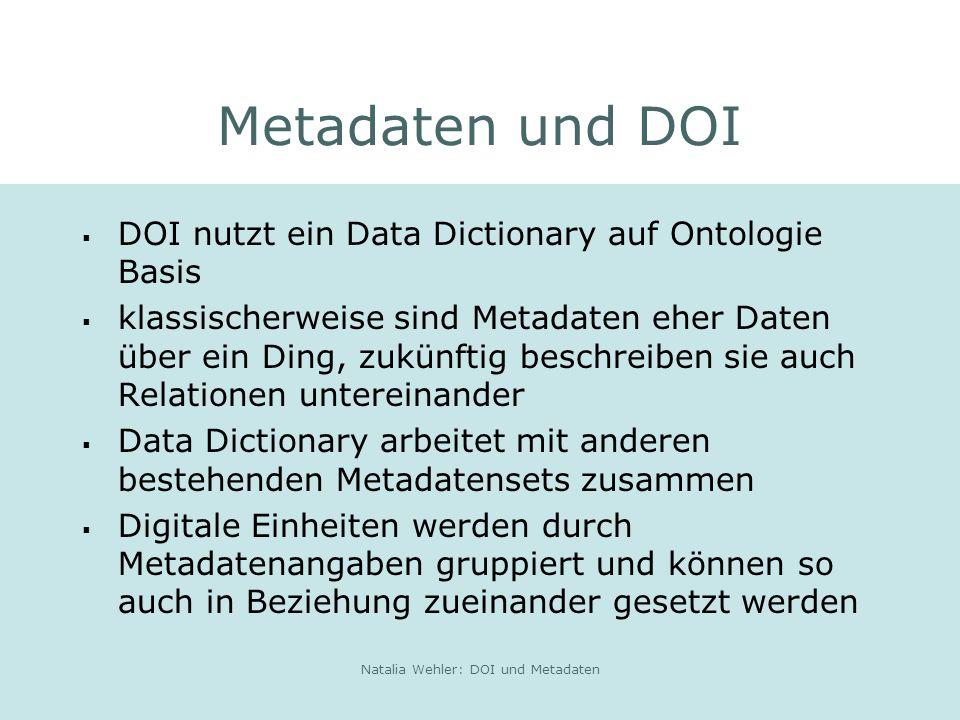 Natalia Wehler: DOI und Metadaten Metadaten und DOI DOI nutzt ein Data Dictionary auf Ontologie Basis klassischerweise sind Metadaten eher Daten über ein Ding, zukünftig beschreiben sie auch Relationen untereinander Data Dictionary arbeitet mit anderen bestehenden Metadatensets zusammen Digitale Einheiten werden durch Metadatenangaben gruppiert und können so auch in Beziehung zueinander gesetzt werden