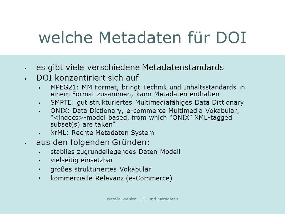 Natalia Wehler: DOI und Metadaten welche Metadaten für DOI es gibt viele verschiedene Metadatenstandards DOI konzentiriert sich auf MPEG21: MM Format, bringt Technik und Inhaltsstandards in einem Format zusammen, kann Metadaten enthalten SMPTE: gut strukturiertes Multimediafähiges Data Dictionary ONIX: Data Dictionary, e-commerce Multimedia Vokabular, -model based, from which ONIX XML-tagged subset(s) are taken XrML: Rechte Metadaten System aus den folgenden Gründen: stabiles zugrundeliegendes Daten Modell vielseitig einsetzbar großes strukturiertes Vokabular kommerzielle Relevanz (e-Commerce)