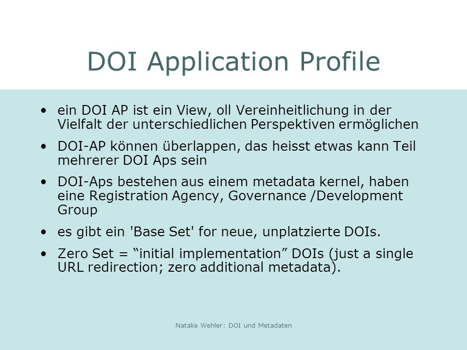 Natalia Wehler: DOI und Metadaten DOI Application Profile ein DOI AP ist ein View, oll Vereinheitlichung in der Vielfalt der unterschiedlichen Perspektiven ermöglichen DOI-AP können überlappen, das heisst etwas kann Teil mehrerer DOI Aps sein DOI-Aps bestehen aus einem metadata kernel, haben eine Registration Agency, Governance /Development Group es gibt ein Base Set for neue, unplatzierte DOIs.