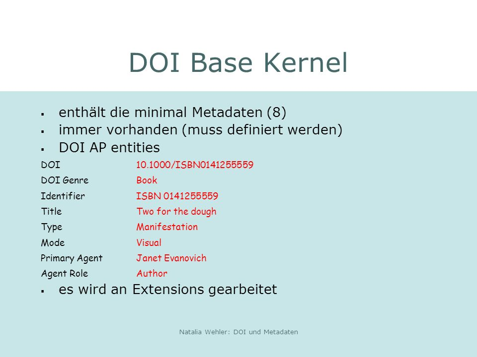 Natalia Wehler: DOI und Metadaten DOI Base Kernel enthält die minimal Metadaten (8) immer vorhanden (muss definiert werden) DOI AP entities DOI 10.1000/ISBN0141255559 DOI GenreBook Identifier ISBN 0141255559 Title Two for the dough Type Manifestation Mode Visual Primary AgentJanet Evanovich Agent Role Author es wird an Extensions gearbeitet