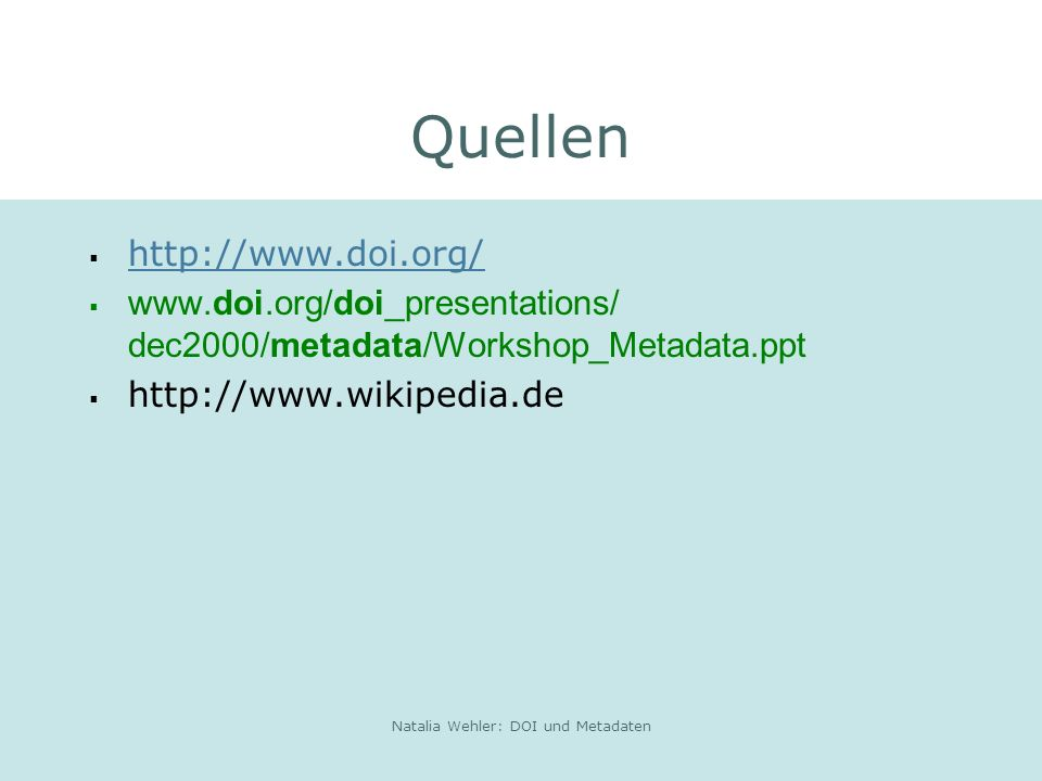 Natalia Wehler: DOI und Metadaten Quellen http://www.doi.org/ www.doi.org/doi_presentations/ dec2000/metadata/Workshop_Metadata.ppt http://www.wikipedia.de
