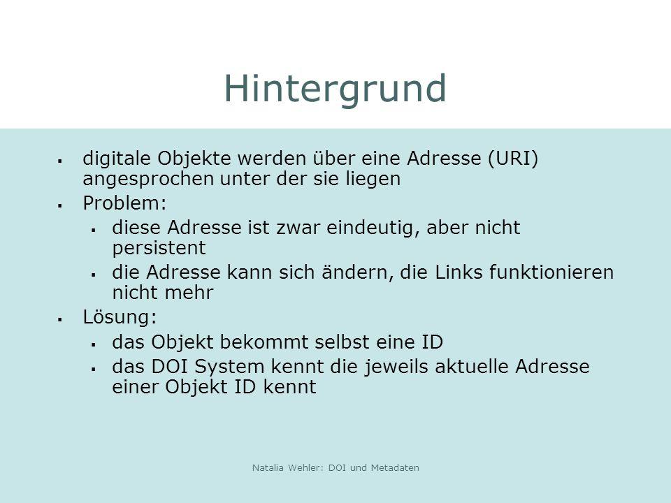 Natalia Wehler: DOI und Metadaten Hintergrund digitale Objekte werden über eine Adresse (URI) angesprochen unter der sie liegen Problem: diese Adresse ist zwar eindeutig, aber nicht persistent die Adresse kann sich ändern, die Links funktionieren nicht mehr Lösung: das Objekt bekommt selbst eine ID das DOI System kennt die jeweils aktuelle Adresse einer Objekt ID kennt