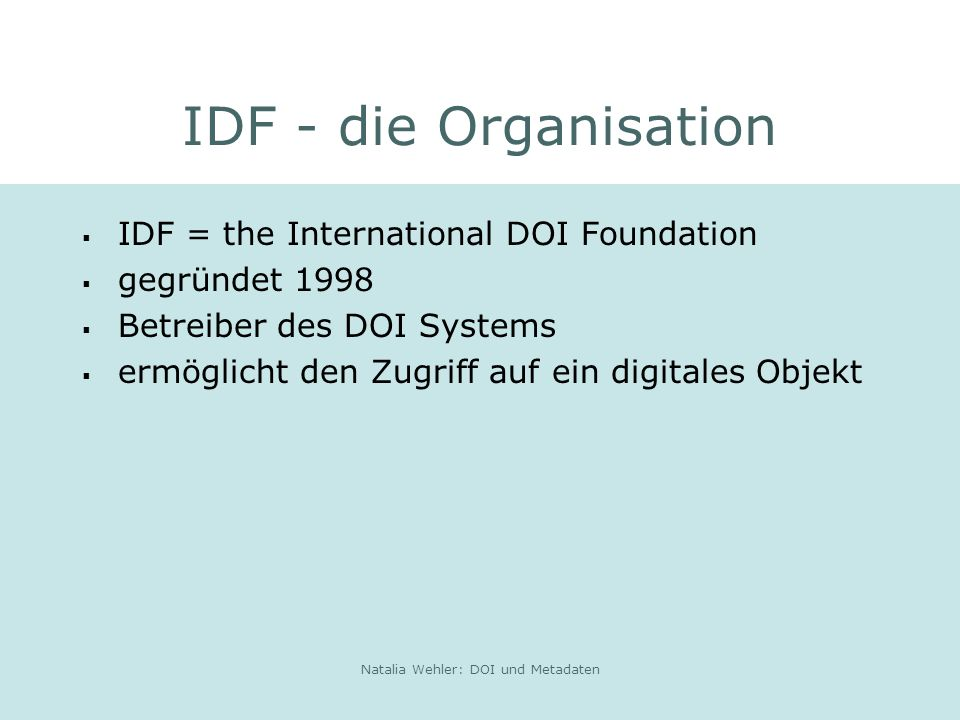Natalia Wehler: DOI und Metadaten IDF - die Organisation IDF = the International DOI Foundation gegründet 1998 Betreiber des DOI Systems ermöglicht den Zugriff auf ein digitales Objekt