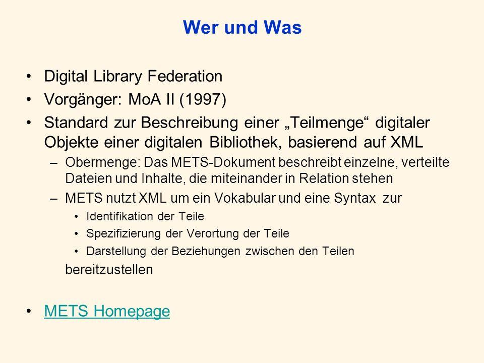 Wer und Was Digital Library Federation Vorgänger: MoA II (1997) Standard zur Beschreibung einer Teilmenge digitaler Objekte einer digitalen Bibliothek, basierend auf XML –Obermenge: Das METS-Dokument beschreibt einzelne, verteilte Dateien und Inhalte, die miteinander in Relation stehen –METS nutzt XML um ein Vokabular und eine Syntax zur Identifikation der Teile Spezifizierung der Verortung der Teile Darstellung der Beziehungen zwischen den Teilen bereitzustellen METS Homepage
