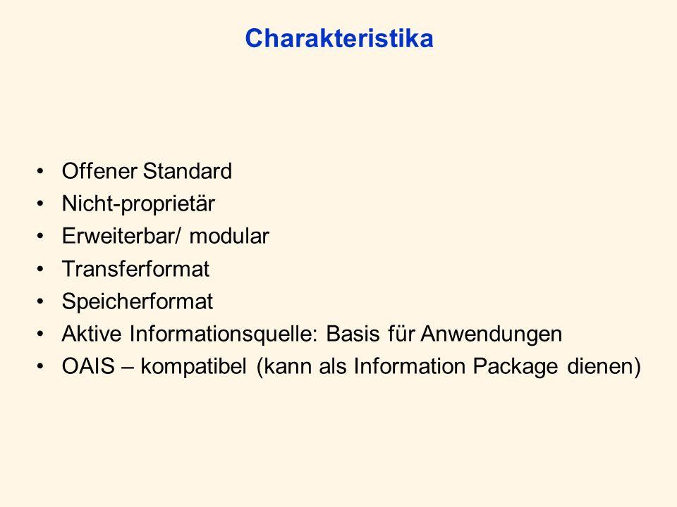 Charakteristika Offener Standard Nicht-proprietär Erweiterbar/ modular Transferformat Speicherformat Aktive Informationsquelle: Basis für Anwendungen OAIS – kompatibel (kann als Information Package dienen)