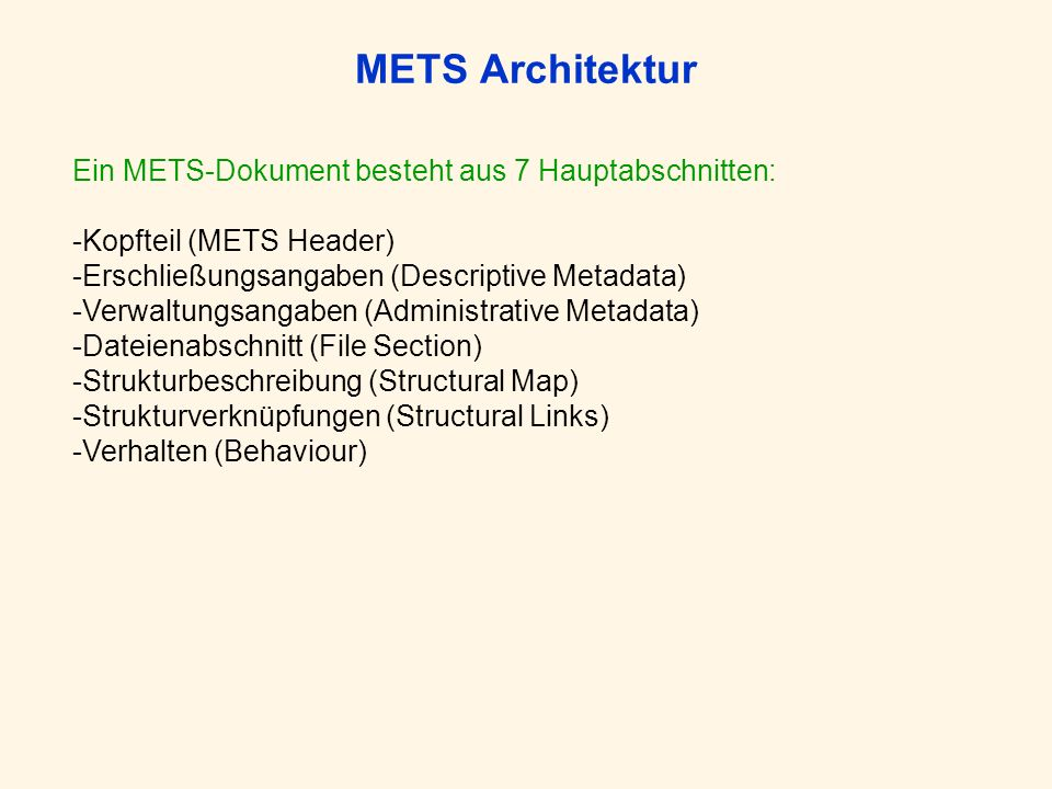 METS Architektur Ein METS-Dokument besteht aus 7 Hauptabschnitten: -Kopfteil (METS Header) -Erschließungsangaben (Descriptive Metadata) -Verwaltungsangaben (Administrative Metadata) -Dateienabschnitt (File Section) -Strukturbeschreibung (Structural Map) -Strukturverknüpfungen (Structural Links) -Verhalten (Behaviour)
