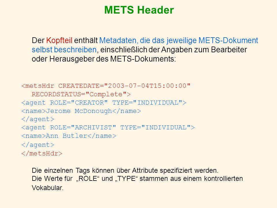 METS Header Der Kopfteil enthält Metadaten, die das jeweilige METS-Dokument selbst beschreiben, einschließlich der Angaben zum Bearbeiter oder Herausgeber des METS-Dokuments: Jerome McDonough Ann Butler Die einzelnen Tags können über Attribute spezifiziert werden.
