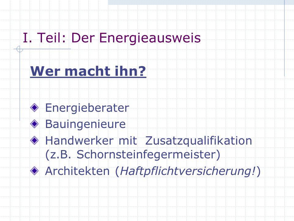 I. Teil: Der Energieausweis Wer macht ihn? Energieberater Bauingenieure Handwerker mit Zusatzqualifikation (z.B. Schornsteinfegermeister) Architekten