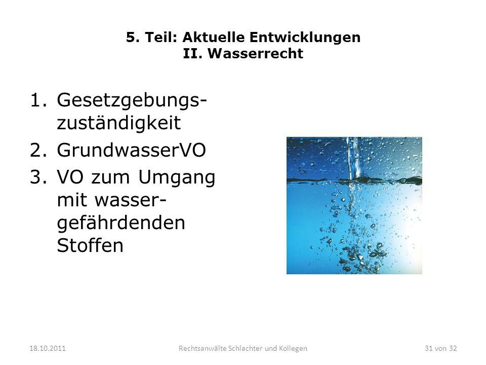 5. Teil: Aktuelle Entwicklungen II. Wasserrecht 1.Gesetzgebungs- zuständigkeit 2.GrundwasserVO 3.VO zum Umgang mit wasser- gefährdenden Stoffen 18.10.