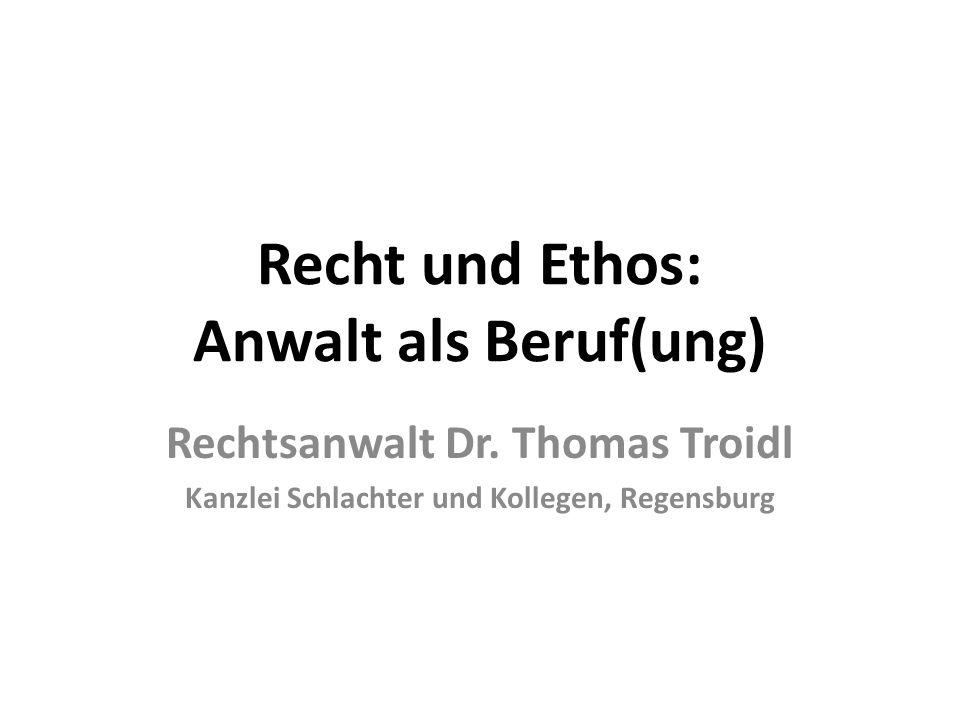 Recht und Ethos: Anwalt als Beruf(ung) Rechtsanwalt Dr. Thomas Troidl Kanzlei Schlachter und Kollegen, Regensburg