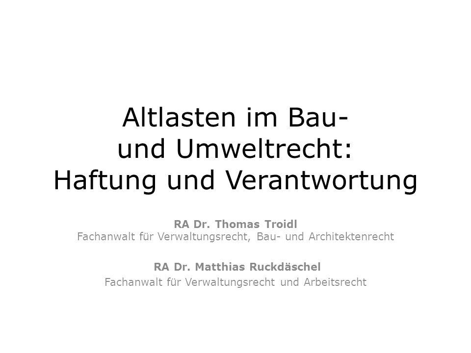 Altlasten im Bau- und Umweltrecht: Haftung und Verantwortung RA Dr. Thomas Troidl Fachanwalt für Verwaltungsrecht, Bau- und Architektenrecht RA Dr. Ma