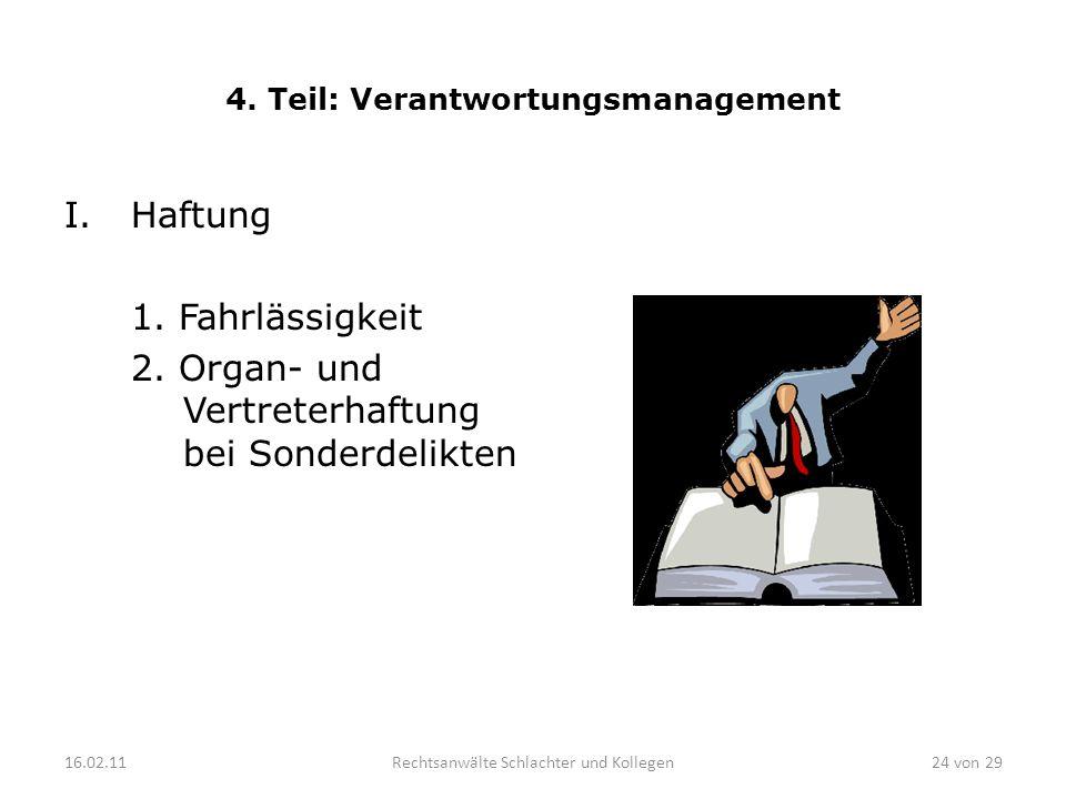 4. Teil: Verantwortungsmanagement I.Haftung 1. Fahrlässigkeit 2. Organ- und Vertreterhaftung bei Sonderdelikten 16.02.11Rechtsanwälte Schlachter und K